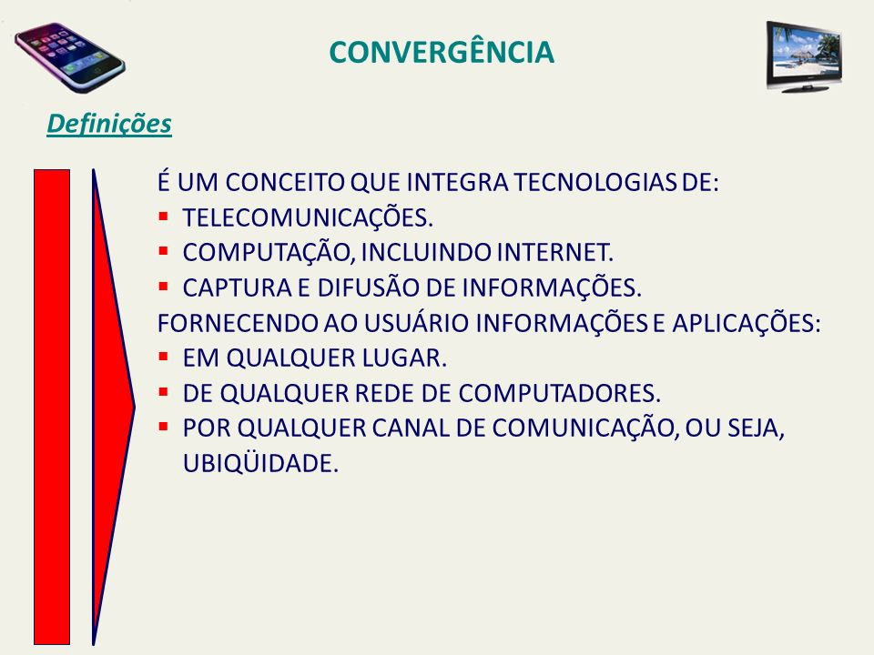 CONVERGÊNCIA Definições É UM CONCEITO QUE INTEGRA TECNOLOGIAS DE: TELECOMUNICAÇÕES. COMPUTAÇÃO, INCLUINDO INTERNET. CAPTURA E DIFUSÃO DE INFORMAÇÕES.