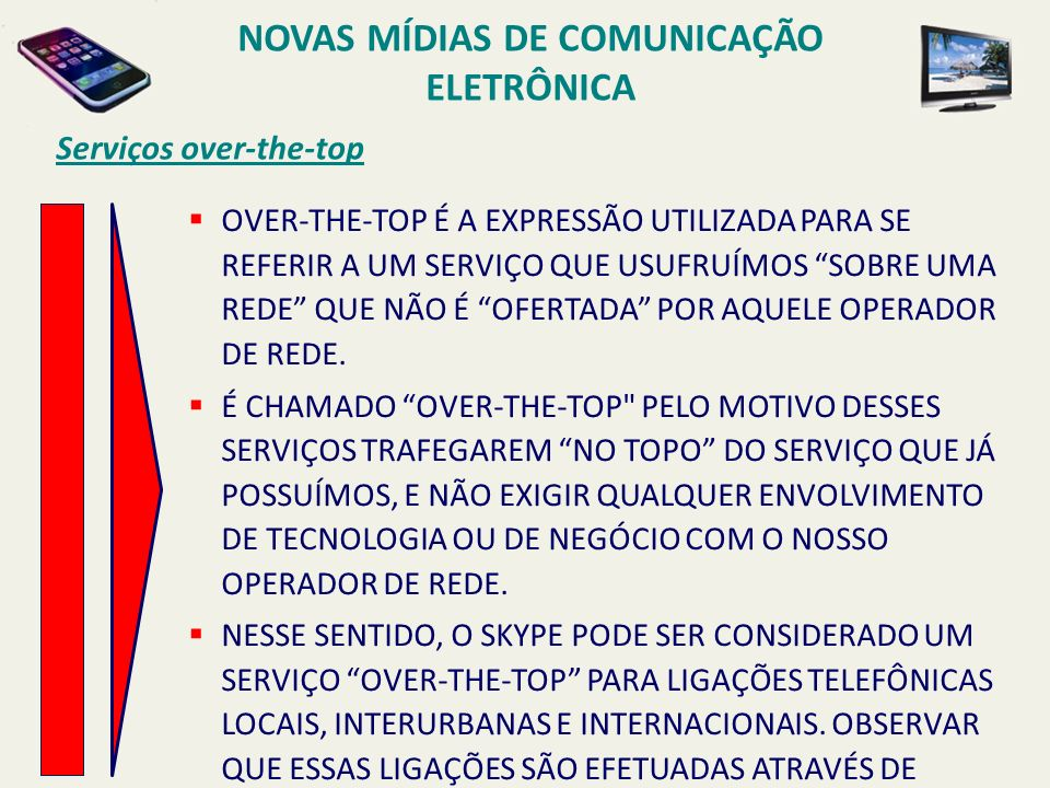 Serviços over-the-top OVER-THE-TOP É A EXPRESSÃO UTILIZADA PARA SE REFERIR A UM SERVIÇO QUE USUFRUÍMOS SOBRE UMA REDE QUE NÃO É OFERTADA POR AQUELE OP