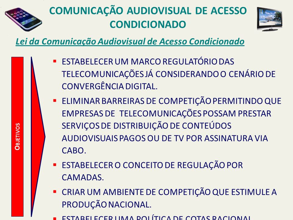 O BJETIVOS Lei da Comunicação Audiovisual de Acesso Condicionado ESTABELECER UM MARCO REGULATÓRIO DAS TELECOMUNICAÇÕES JÁ CONSIDERANDO O CENÁRIO DE CO