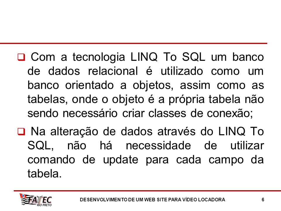 Com a tecnologia LINQ To SQL um banco de dados relacional é utilizado como um banco orientado a objetos, assim como as tabelas, onde o objeto é a próp