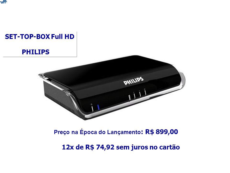 SET-TOP-BOX Full HD PHILIPS Preço na Época do Lançamento : R$ 899,00 12x de R$ 74,92 sem juros no cartão