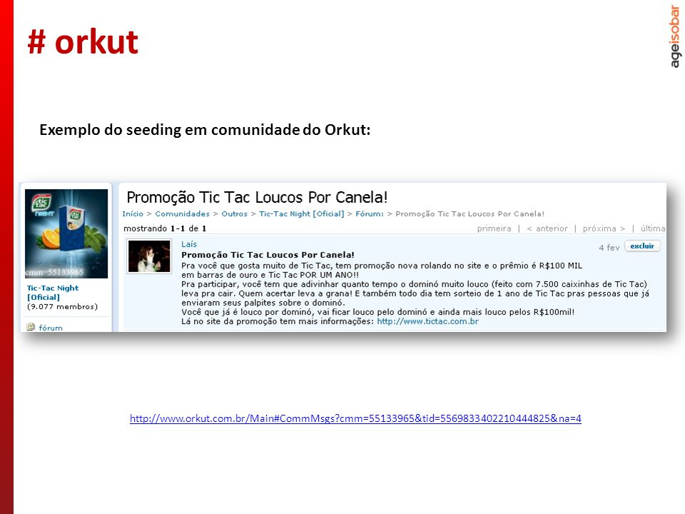 http://www.orkut.com.br/Main#CommMsgs cmm=55133965&tid=5569833402210444825&na=4 Exemplo do seeding em comunidade do Orkut: # orkut