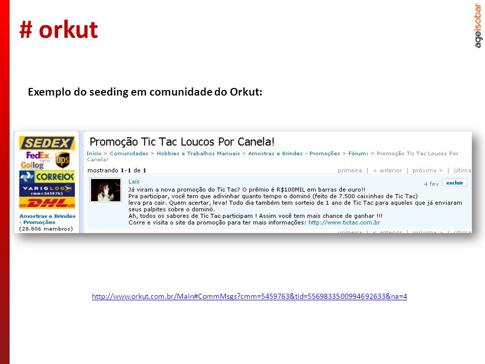 http://www.orkut.com.br/Main#CommMsgs cmm=5459763&tid=5569833500994692633&na=4 Exemplo do seeding em comunidade do Orkut: # orkut