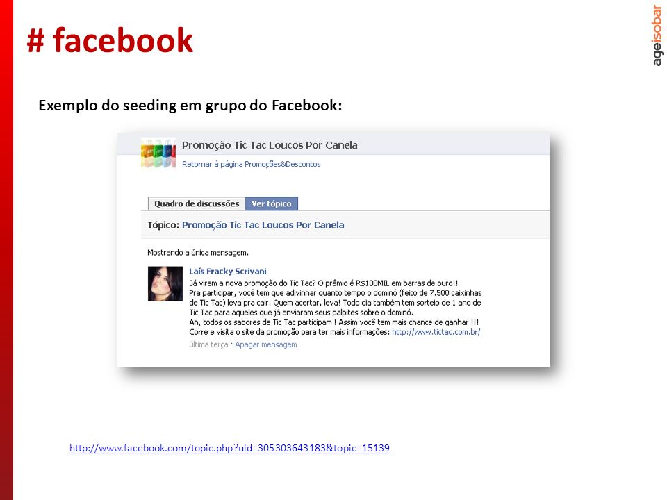 http://www.facebook.com/topic.php?uid=305303643183&topic=15139 Exemplo do seeding em grupo do Facebook: # facebook