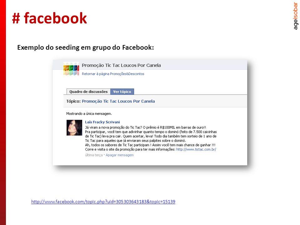 http://www.facebook.com/topic.php?topic=16901&uid=111749759792 Exemplo do seeding em grupo do Facebook: # facebook