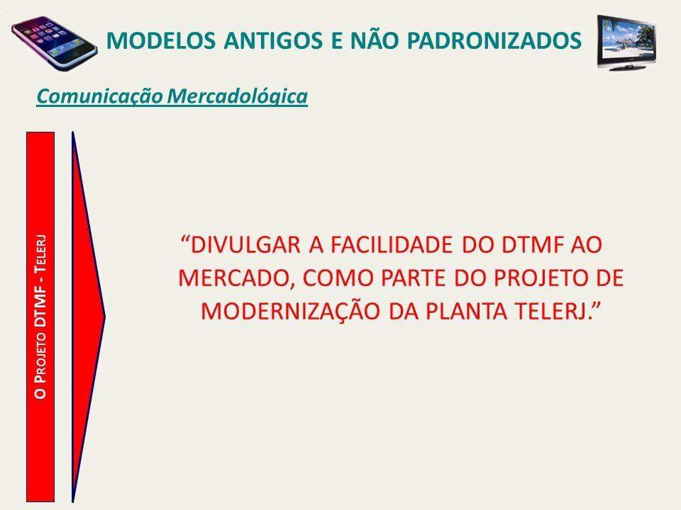 MODELOS ANTIGOS E NÃO PADRONIZADOS Estratégias de Divulgação O P ROJETO DTMF - T ELERJ DEFINIÇÃO DAS ESTRATÉGIAS: ESTABELECER UMA PARCERIA ENTRE A TELERJ E FABRICANTES DE APARELHOS TELEFÔNICOS PARA A DIVULGAÇÃO DO DTMF E DE FACILIDADES DE VENDA DE APARELHOS MULTIFREQUENCIAIS, ATRAVÉS DE PROPAGANDA COM RATEIO DE CUSTOS.