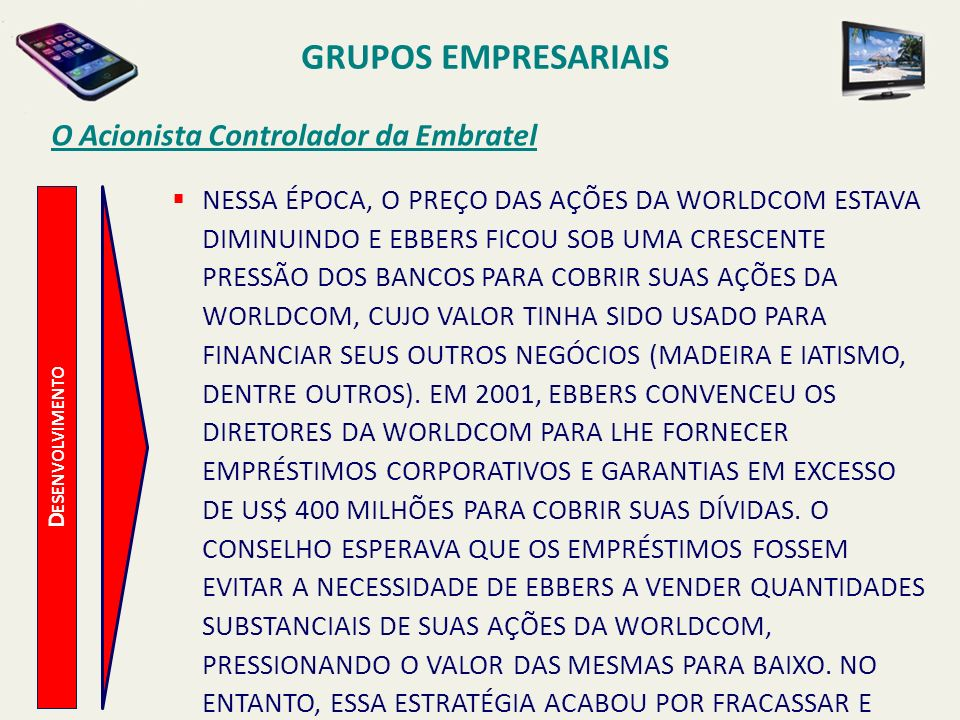 D ESENVOLVIMENTO O Acionista Controlador da Embratel A CARREIRA EXECUTIVA DE EBBERS COMEÇOU EM MEADOS DO ANO 1999 E CONTINUOU A UM RITMO INTENSO, MASCARANDO OS LUCROS DECLINANTES DA EMPRESA E PINTANDO UM QUADRO FALSO DE CRESCIMENTO FINANCEIRO E RENTABILIDADE PARA SUSTENTAR O PREÇO DAS AÇÕES DA WORLDCOM.