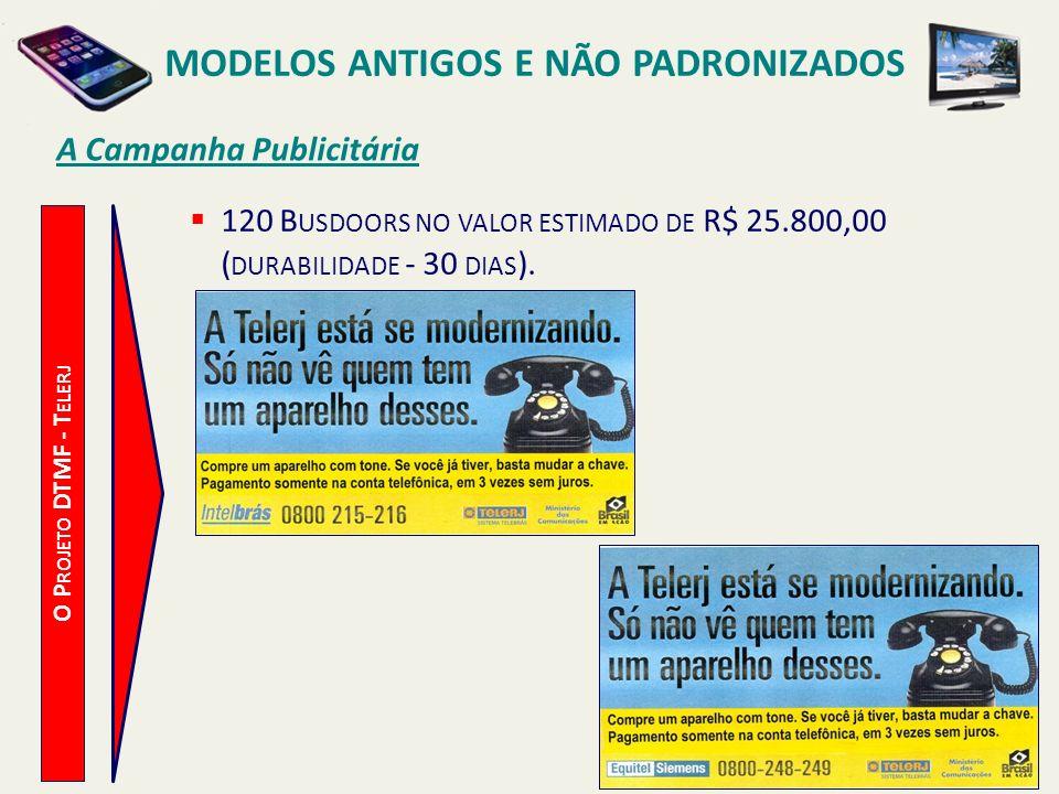 MODELOS ANTIGOS E NÃO PADRONIZADOS A Campanha Publicitária O P ROJETO DTMF - T ELERJ 60 O UTDOORS NO VALOR ESTIMADO DE R$ 41.100,00 ( DURABILIDADE - 15 DIAS ).