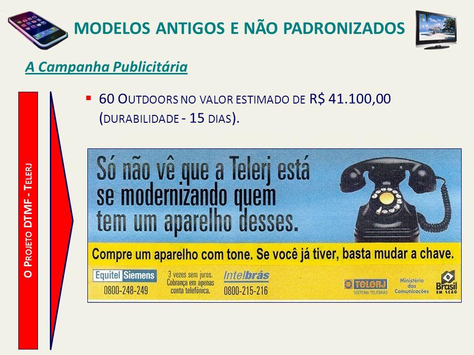 MODELOS ANTIGOS E NÃO PADRONIZADOS A Campanha Publicitária O P ROJETO DTMF - T ELERJ PRODUÇÃO GRÁFICA REFERENTE A CAMPANHA, INCLUINDO 500 CARTAZES A SEREM DISTRIBUÍDOS PELAS LOJAS DA TELERJ, NO VALOR ESTIMADO DE R$ 40.000,00.