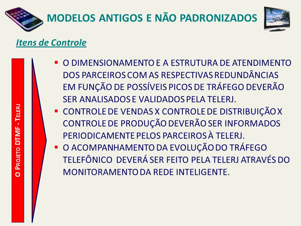 MODELOS ANTIGOS E NÃO PADRONIZADOS Comparação entre Estratégias O P ROJETO DTMF - T ELERJ PARCERIA - VANTAGENS COMPENSA PARCIALMENTE O INVESTIMENTO FEITO NA CAMPANHA PELA TELERJ, ATRAVÉS DA PARTICIPAÇÃO NA VENDA DE APARELHOS.