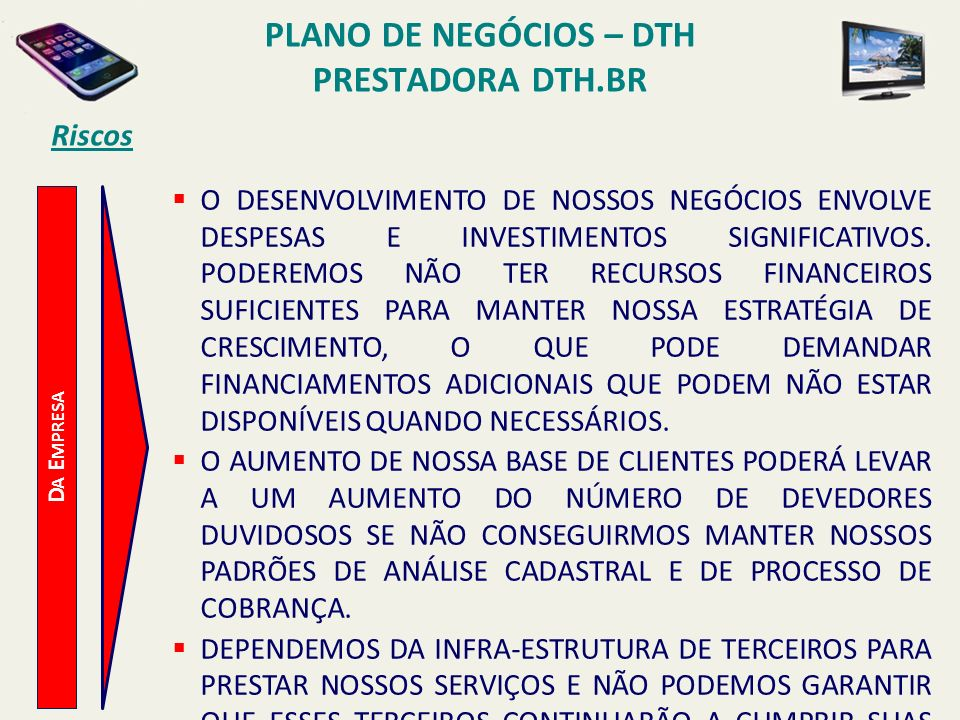 PLANO DE NEGÓCIOS – DTH PRESTADORA DTH.BR Riscos D A E MPRESA CASO NÃO TENHAMOS ÊXITO NA MANUTENÇÃO, ATUALIZAÇÃO E OPERAÇÃO EFICIENTE DE SISTEMAS CONTÁBEIS, DE FATURAMENTO, DE ATENDIMENTO AO CLIENTE, DE TI E DE INFORMAÇÕES GERENCIAIS, É POSSÍVEL QUE NÃO SEJAMOS CAPAZES DE MANTER E APRIMORAR NOSSAS ATIVIDADES OPERACIONAIS.
