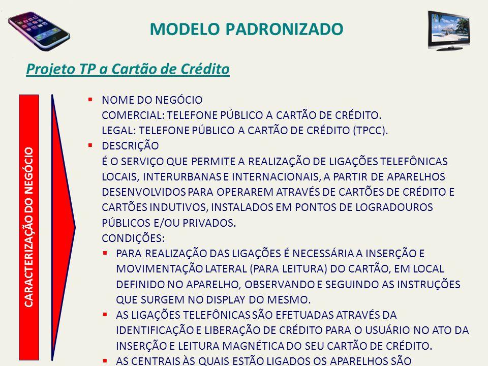 MODELO PADRONIZADO Projeto TP a Cartão de Crédito CARACTERIZAÇÃO DO NEGÓCIO OS CARTÕES DE CRÉDITO QUE PERMITEM AS LIGAÇÕES SÃO AQUELES EMITIDOS POR INSTITUIÇÕES FINANCEIRAS QUE OPERAM NO MERCADO E QUE TENHAM CONTRATO PRÉVIO FIRMADO COM A TELERJ.