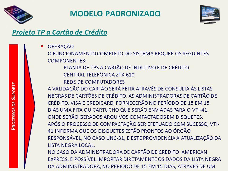 MODELO PADRONIZADO Projeto TP a Cartão de Crédito P ROCESSOS DE S UPORTE OS PASSOS PARA ATUALIZAÇÃO DA LISTA NEGRA DE CARTÕES NO SISTEMA ESTÃO DESCRITAS NO MANUAL DE OPERAÇÃO DO SOFTWARE DESENVOLVIDO PELA ZETAX, QUE SERÁ ENTREGUE AO ÓRGÃO RESPONSÁVEL, NO CASO UNC-31, QUANDO DO TREINAMENTO DO PESSOAL.