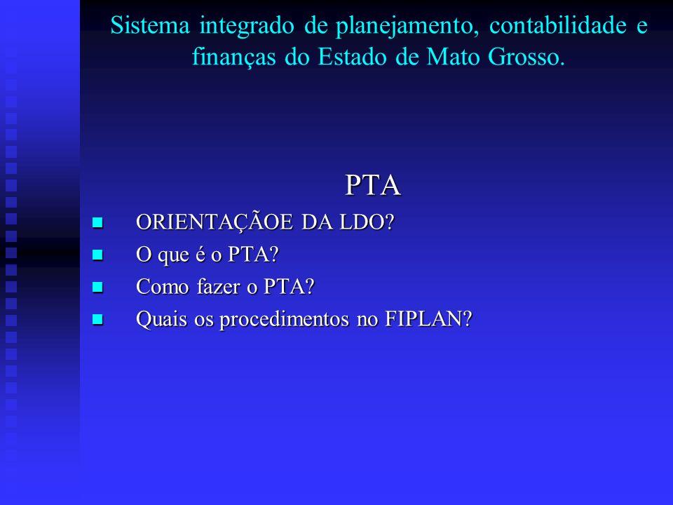 Sistema integrado de planejamento, contabilidade e finanças do Estado de Mato Grosso. PTA ORIENTAÇÃOE DA LDO? ORIENTAÇÃOE DA LDO? O que é o PTA? O que