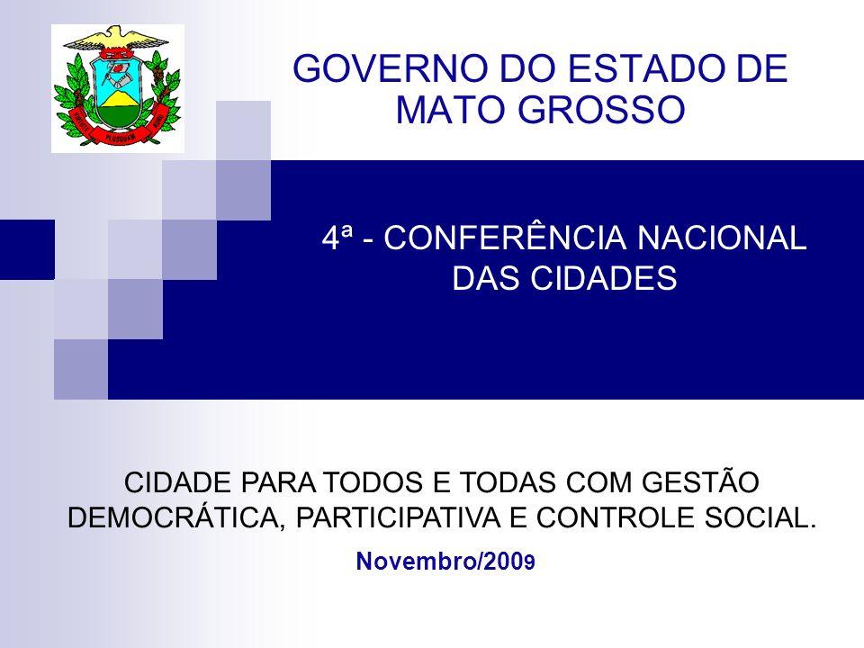 4ª - CONFERÊNCIA NACIONAL DAS CIDADES GOVERNO DO ESTADO DE MATO GROSSO Novembro/200 9 CIDADE PARA TODOS E TODAS COM GESTÃO DEMOCRÁTICA, PARTICIPATIVA E CONTROLE SOCIAL.