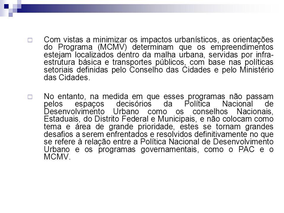 Com vistas a minimizar os impactos urbanísticos, as orientações do Programa (MCMV) determinam que os empreendimentos estejam localizados dentro da malha urbana, servidas por infra- estrutura básica e transportes públicos, com base nas políticas setoriais definidas pelo Conselho das Cidades e pelo Ministério das Cidades.