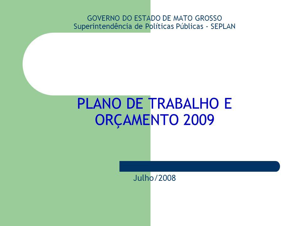 GOVERNO DO ESTADO DE MATO GROSSO Superintendência de Políticas Públicas - SEPLAN PLANO DE TRABALHO E ORÇAMENTO 2009 Julho/2008