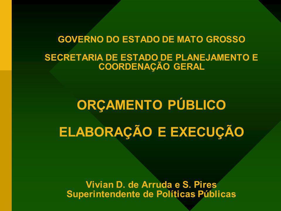 GOVERNO DO ESTADO DE MATO GROSSO SECRETARIA DE ESTADO DE PLANEJAMENTO E COORDENAÇÃO GERAL ORÇAMENTO PÚBLICO ELABORAÇÃO E EXECUÇÃO Vivian D. de Arruda