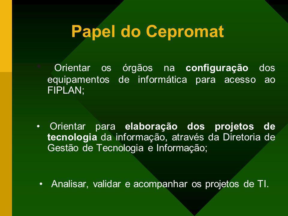 Papel do Cepromat Orientar os órgãos na configuração dos equipamentos de informática para acesso ao FIPLAN; Orientar para elaboração dos projetos de t