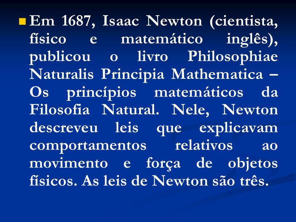 Em 1687, Isaac Newton (cientista, físico e matemático inglês), publicou o livro Philosophiae Naturalis Principia Mathematica – Os princípios matemátic