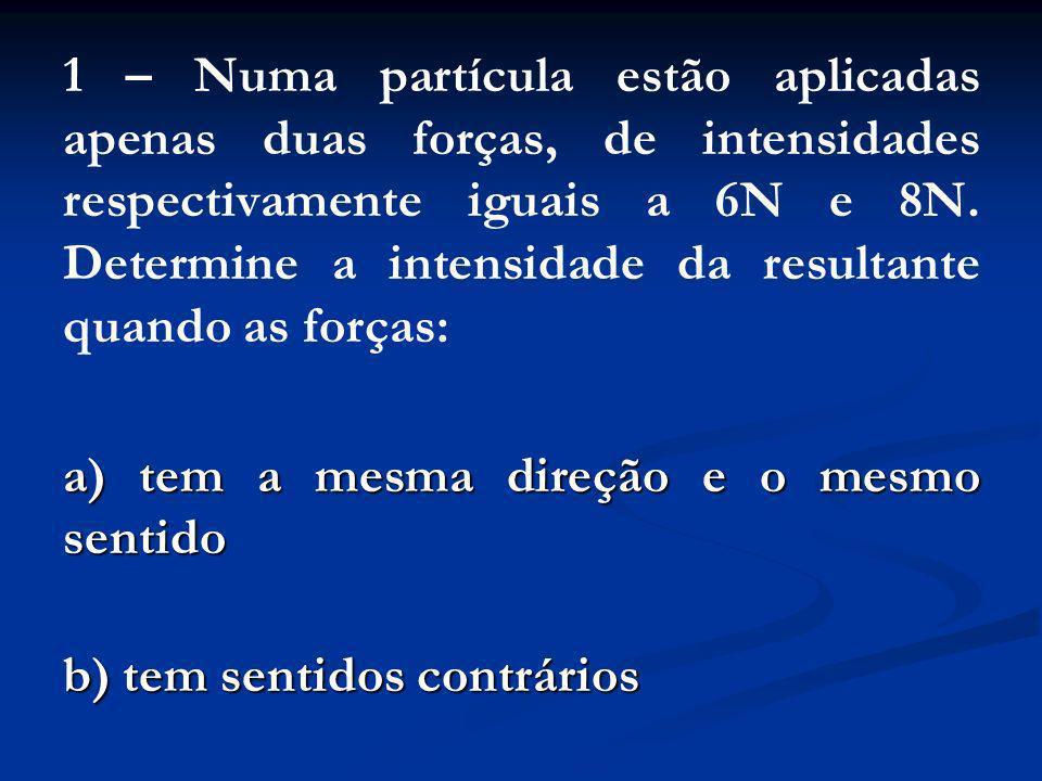 1 – Numa partícula estão aplicadas apenas duas forças, de intensidades respectivamente iguais a 6N e 8N. Determine a intensidade da resultante quando