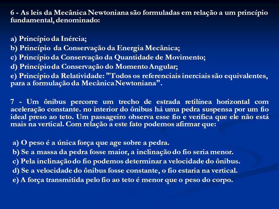 6 - As leis da Mecânica Newtoniana são formuladas em relação a um princípio fundamental, denominado: a) Princípio da Inércia; b) Princípio da Conserva