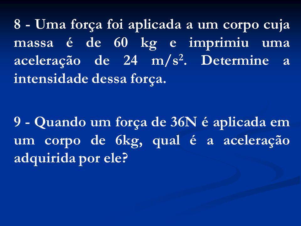 8 - Uma força foi aplicada a um corpo cuja massa é de 60 kg e imprimiu uma aceleração de 24 m/s 2. Determine a intensidade dessa força. 9 - Quando um