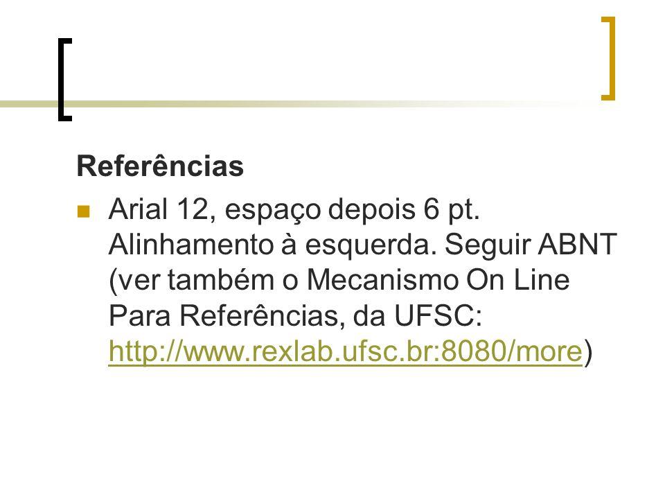 Referências Arial 12, espaço depois 6 pt. Alinhamento à esquerda. Seguir ABNT (ver também o Mecanismo On Line Para Referências, da UFSC: http://www.re