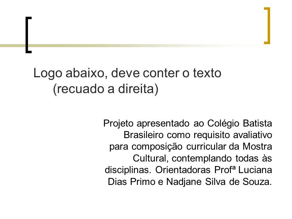 Logo abaixo, deve conter o texto (recuado a direita) Projeto apresentado ao Colégio Batista Brasileiro como requisito avaliativo para composição curri