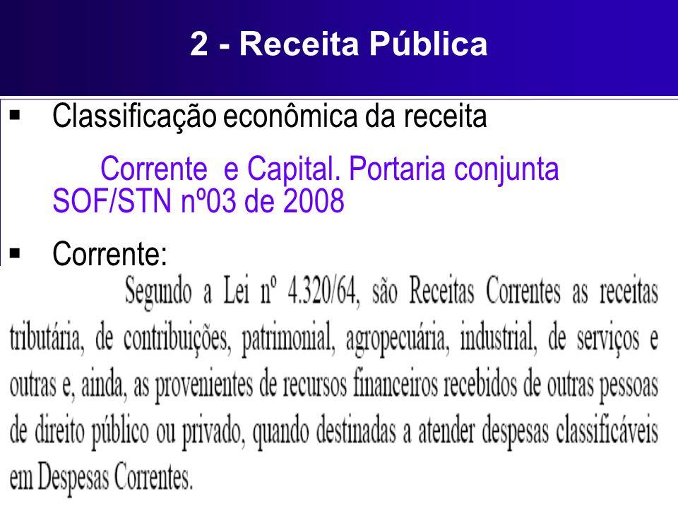 2 - Receita Pública Classificação econômica da receita Corrente e Capital. Portaria conjunta SOF/STN nº03 de 2008 Corrente: