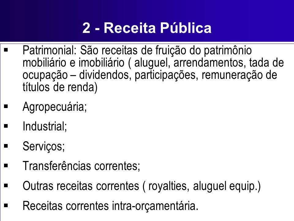2 - Receita Pública Patrimonial: São receitas de fruição do patrimônio mobiliário e imobiliário ( aluguel, arrendamentos, tada de ocupação – dividendo