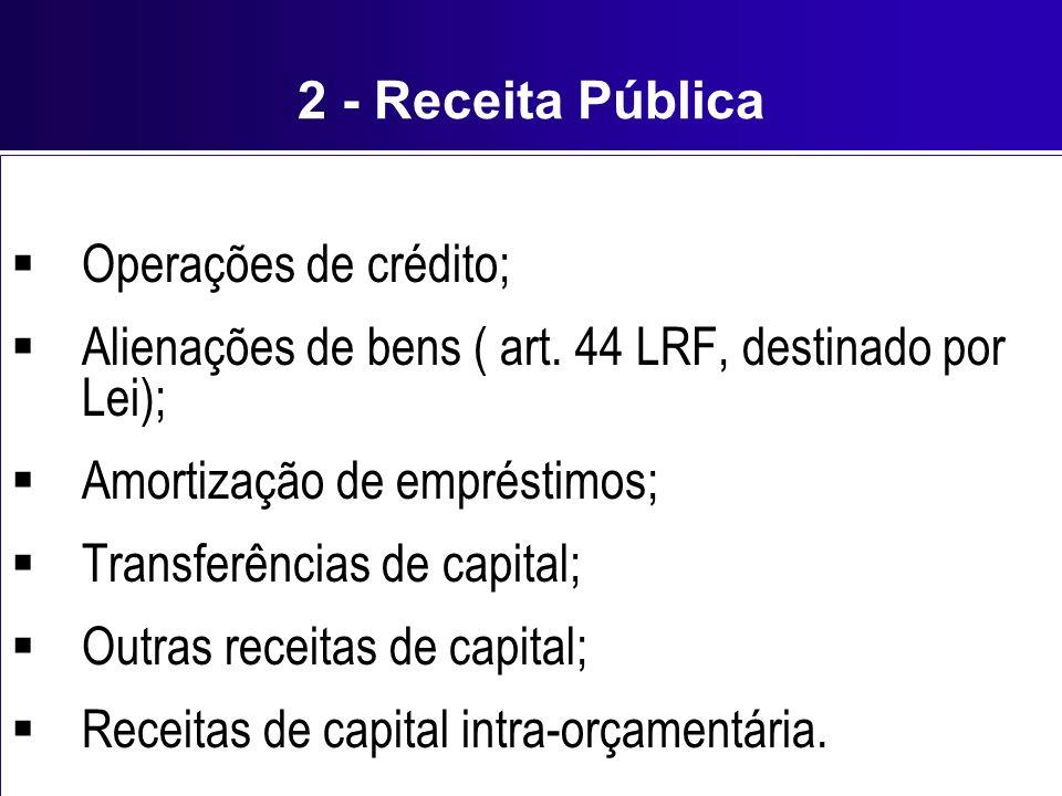 2 - Receita Pública Operações de crédito; Alienações de bens ( art. 44 LRF, destinado por Lei); Amortização de empréstimos; Transferências de capital;