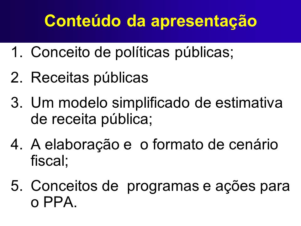 Conteúdo da apresentação 1.Conceito de políticas públicas; 2.Receitas públicas 3.Um modelo simplificado de estimativa de receita pública; 4.A elaboraç
