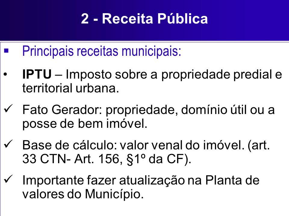 2 - Receita Pública Principais receitas municipais: IPTU – Imposto sobre a propriedade predial e territorial urbana. Fato Gerador: propriedade, domíni