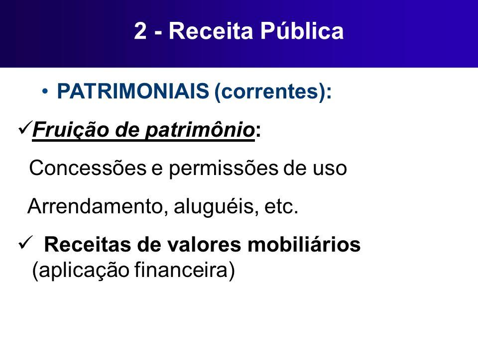 2 - Receita Pública PATRIMONIAIS (correntes): Fruição de patrimônio: Concessões e permissões de uso Arrendamento, aluguéis, etc. Receitas de valores m