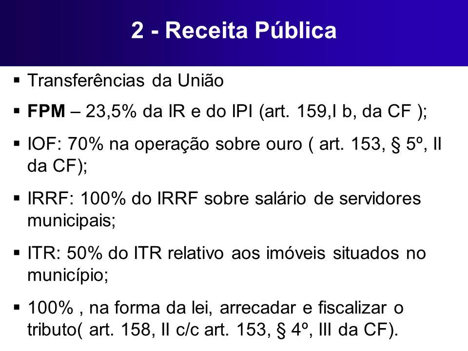 2 - Receita Pública Transferências da União FPM – 23,5% da IR e do IPI (art. 159,I b, da CF ); IOF: 70% na operação sobre ouro ( art. 153, § 5º, II da