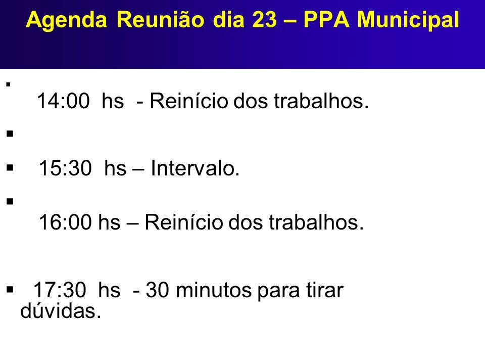 Agenda Reunião dia 23 – PPA Municipal 14:00 hs - Reinício dos trabalhos. 15:30 hs – Intervalo. 16:00 hs – Reinício dos trabalhos. 17:30 hs - 30 minuto