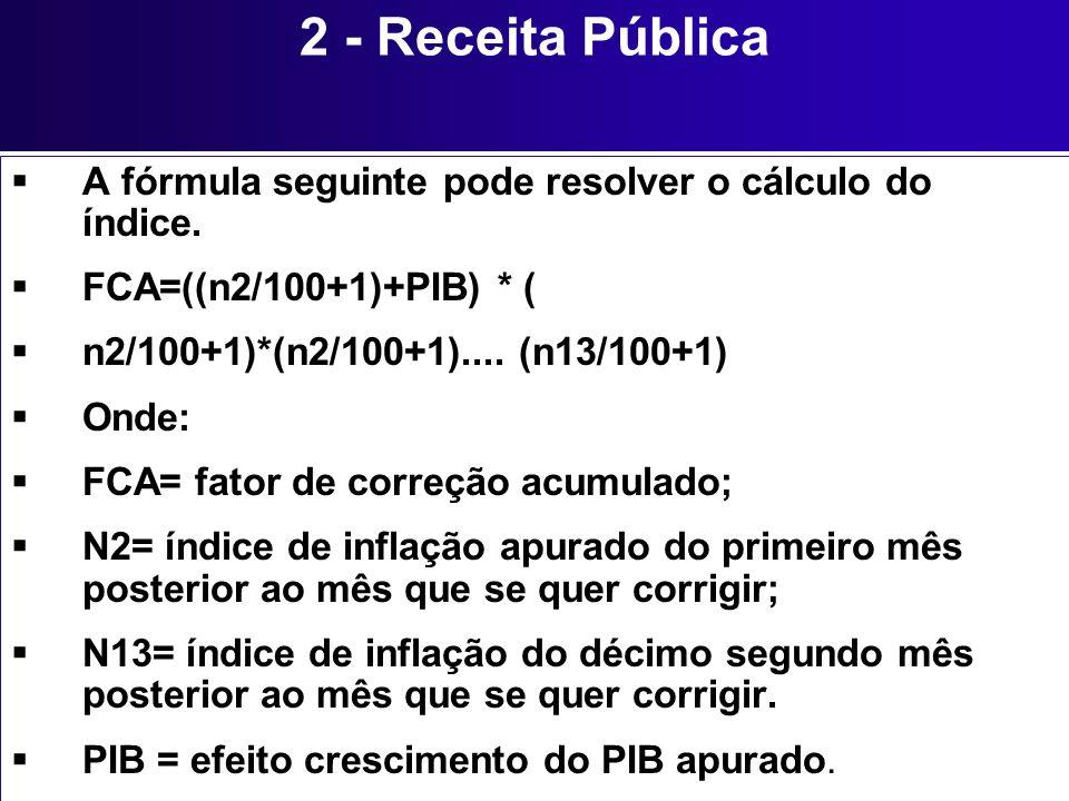 2 - Receita Pública A fórmula seguinte pode resolver o cálculo do índice. FCA=((n2/100+1)+PIB) * ( n2/100+1)*(n2/100+1).... (n13/100+1) Onde: FCA= fat