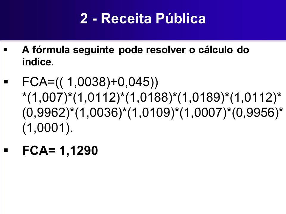 2 - Receita Pública A fórmula seguinte pode resolver o cálculo do índice. FCA=(( 1,0038)+0,045)) *(1,007)*(1,0112)*(1,0188)*(1,0189)*(1,0112)* (0,9962