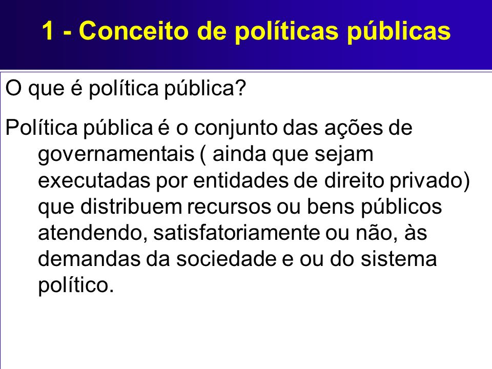 1 - Conceito de políticas públicas O que é política pública? Política pública é o conjunto das ações de governamentais ( ainda que sejam executadas po