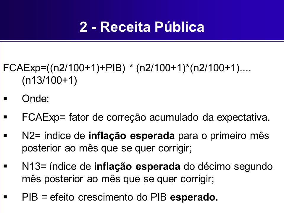 2 - Receita Pública FCAExp=((n2/100+1)+PIB) * (n2/100+1)*(n2/100+1).... (n13/100+1) Onde: FCAExp= fator de correção acumulado da expectativa. N2= índi