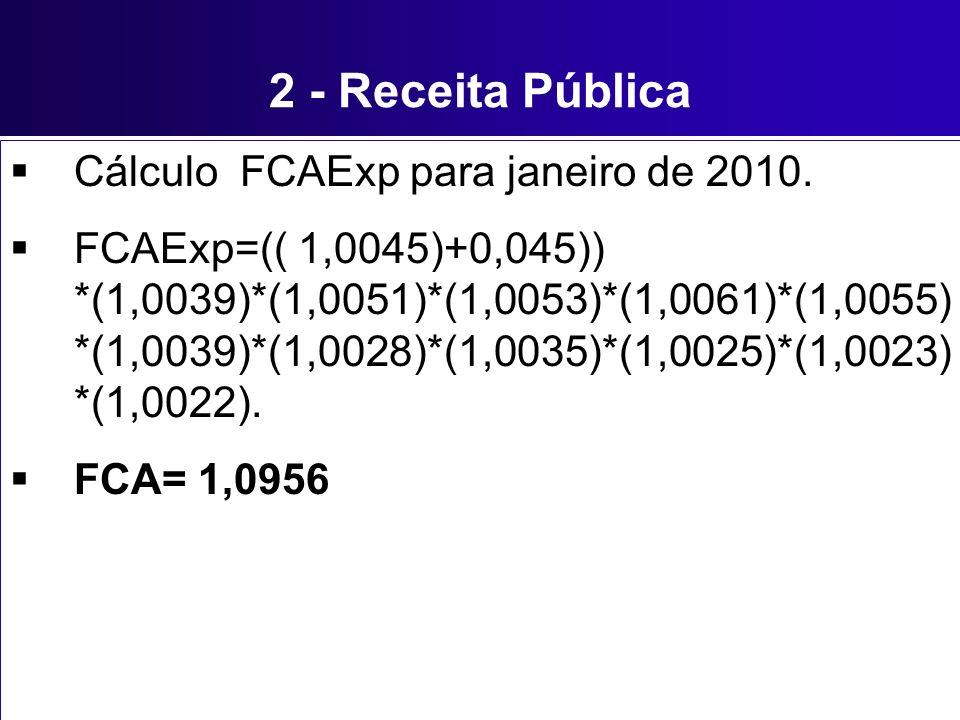 2 - Receita Pública Cálculo FCAExp para janeiro de 2010. FCAExp=(( 1,0045)+0,045)) *(1,0039)*(1,0051)*(1,0053)*(1,0061)*(1,0055) *(1,0039)*(1,0028)*(1