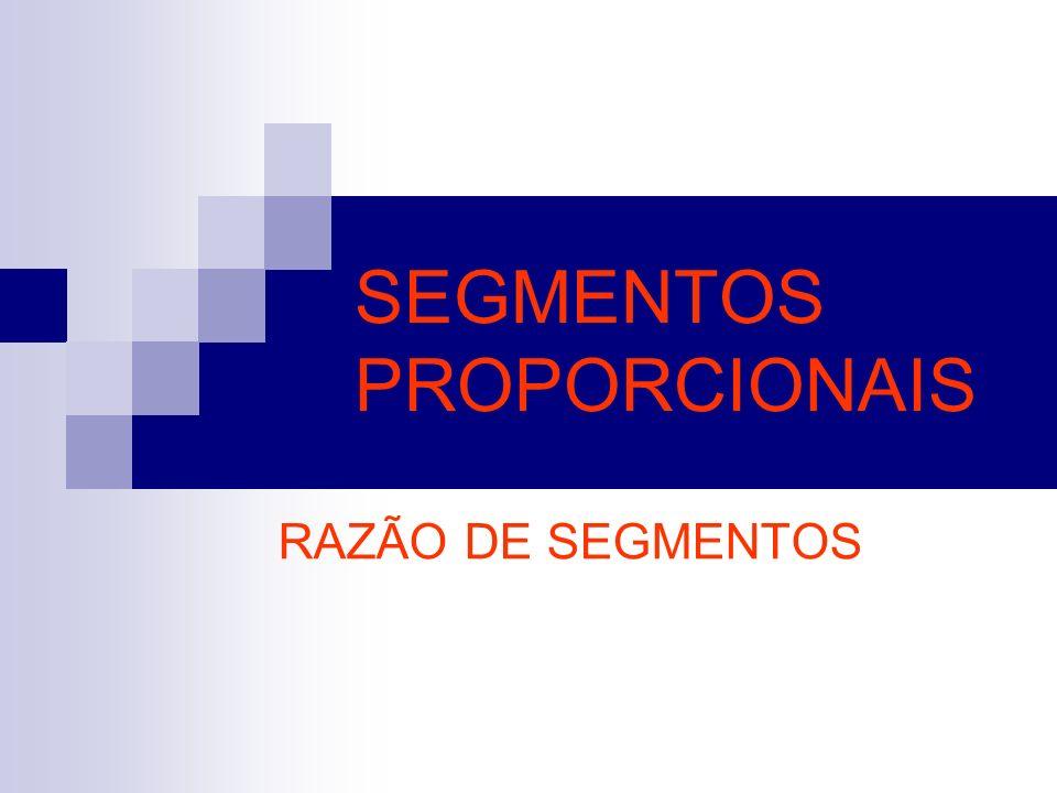 SEGMENTOS PROPORCIONAIS RAZÃO DE SEGMENTOS