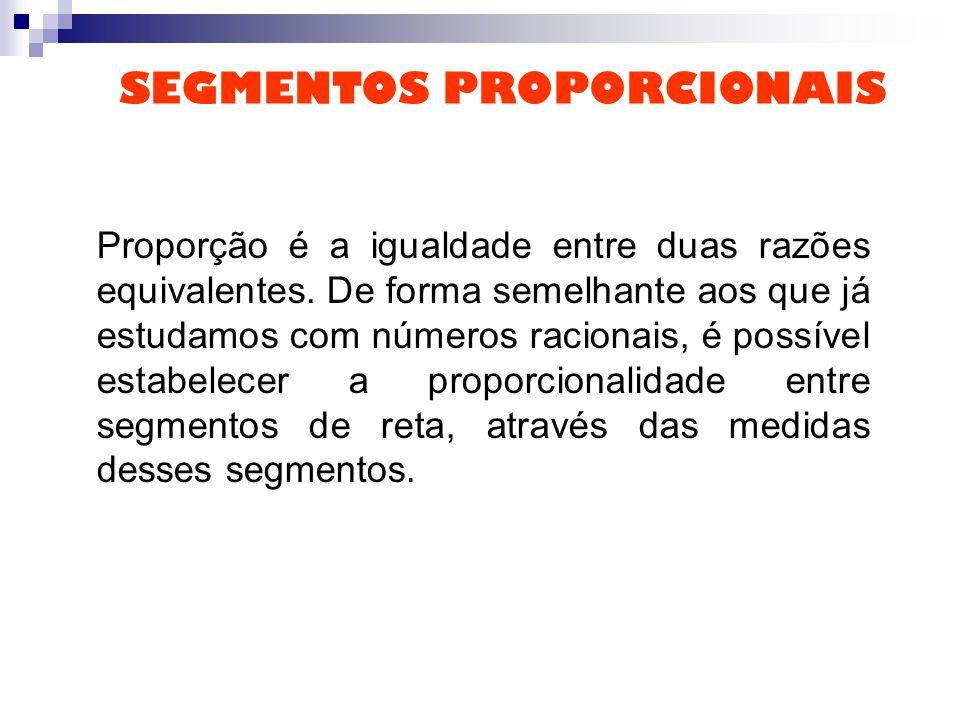 SEGMENTOS PROPORCIONAIS Proporção é a igualdade entre duas razões equivalentes. De forma semelhante aos que já estudamos com números racionais, é poss