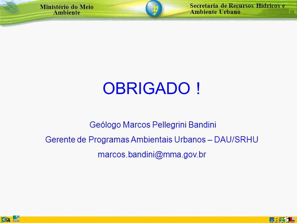 Secretaria de Recursos Hídricos e Ambiente Urbano Ministério do Meio Ambiente OBRIGADO ! Geólogo Marcos Pellegrini Bandini Gerente de Programas Ambien
