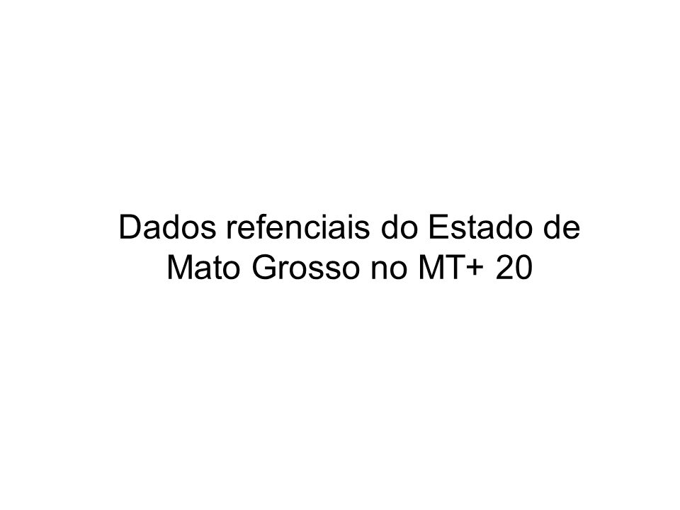 Dados refenciais do Estado de Mato Grosso no MT+ 20