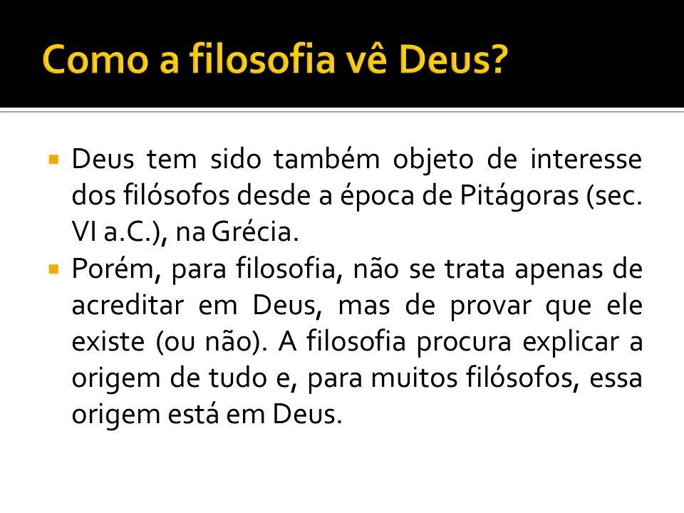 Deus tem sido também objeto de interesse dos filósofos desde a época de Pitágoras (sec. VI a.C.), na Grécia. Porém, para filosofia, não se trata apena