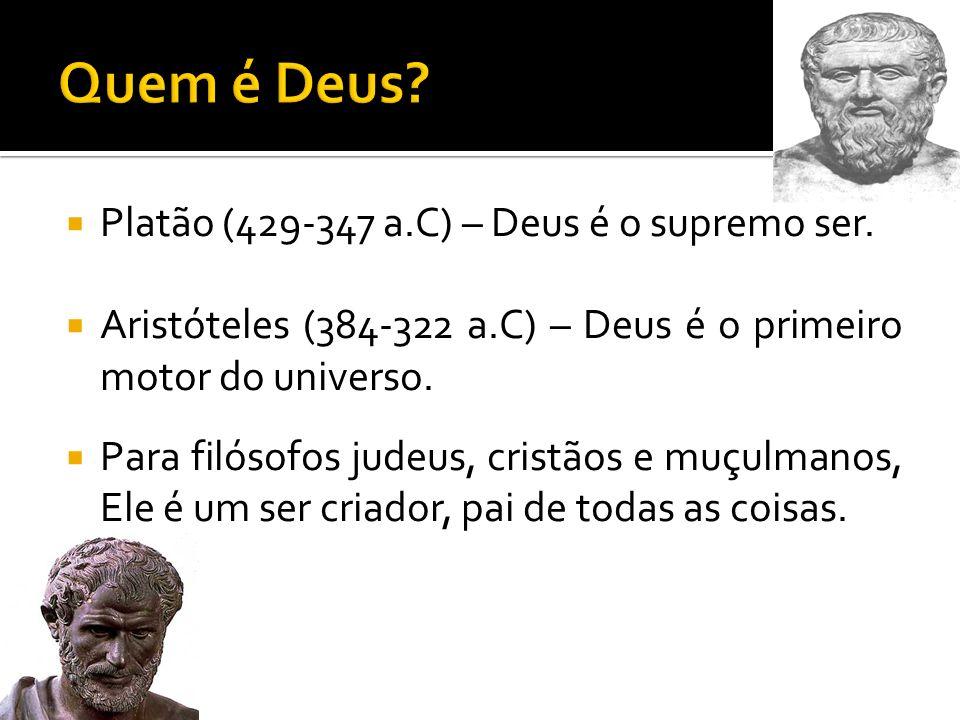 Platão (429-347 a.C) – Deus é o supremo ser. Aristóteles (384-322 a.C) – Deus é o primeiro motor do universo. Para filósofos judeus, cristãos e muçulm