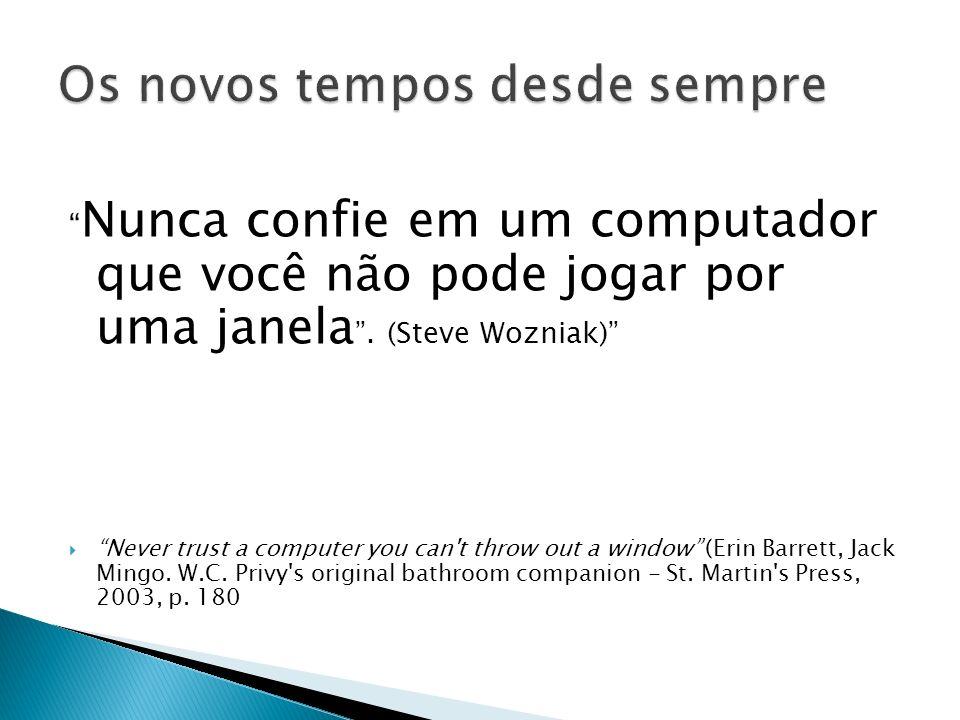Nunca confie em um computador que você não pode jogar por uma janela. (Steve Wozniak) Never trust a computer you can't throw out a window (Erin Barret