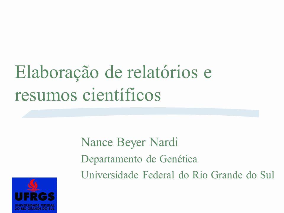 Elaboração de relatórios e resumos científicos Nance Beyer Nardi Departamento de Genética Universidade Federal do Rio Grande do Sul
